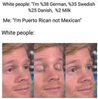 "Funny, White People, and White: White people. ""I'm %38 German, %35 Swedish  %25 Danish, %2 Milk  Me: ""I'm Puerto Rican not Mexican'""  White people: So you're Mexican"
