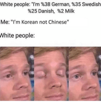 "milk: White people: ""I'm %38 German, %35 Swedish  %25 Danish, %2 Milk  Me: ""I'm Korean not Chinese""  White people: milk"