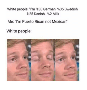 "And what part of Mexico is that in?: White people. ""I'm %38 German, %35 Swedish  %25 Danish, %2 Milk  Me: ""I'm Puerto Rican not Mexican""  White people: And what part of Mexico is that in?"