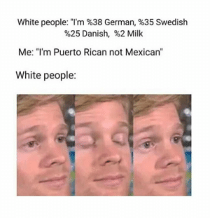 "What?: White people: ""I'm %38 German, %35 Swedish  %25 Danish, 962 Milk  Me: ""I'm Puerto Rican not Mexican""  White people: What?"