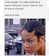 Especially where I'm from 😭: white people: i'm really starting to  regret voting for trump i had no clue  he was a monster  everyone else: Especially where I'm from 😭