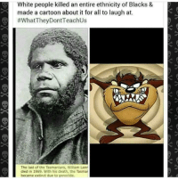 "Animals, Bodies , and Food: White people killed an entire ethnicity of Blacks &  made a cartoon about it for all to laugh at.  #whatTheyDontTeach Us  The last of the Tasmanians, William Lanr  died in 1869. With his death, the Tasma  became extinct due to genocide. <p><a href=""http://siryouarebeingmocked.tumblr.com/post/173208246746/penfairy-tranny-levi-thatjedirey"" class=""tumblr_blog"">siryouarebeingmocked</a>:</p>  <blockquote><p><a href=""http://penfairy.tumblr.com/post/172925169819/tranny-levi-thatjedirey-dear-tumb1r"" class=""tumblr_blog"">penfairy</a>:</p><blockquote> <p><a href=""https://tranny-levi.tumblr.com/post/171891729444/thatjedirey-dear-tumb1r-marauders4evr"" class=""tumblr_blog"">tranny-levi</a>:</p> <blockquote> <p><a href=""https://thatjedirey.tumblr.com/post/171824649753/dear-tumb1r-marauders4evr"" class=""tumblr_blog"">thatjedirey</a>:</p>  <blockquote> <p><a class=""tumblr_blog"" href=""http://dear-tumb1r.tumblr.com/post/129217385977"">dear-tumb1r</a>:</p> <blockquote> <p><a class=""tumblr_blog"" href=""http://marauders4evr.tumblr.com/post/129173913032"">marauders4evr</a>:</p> <blockquote> <p><a class=""tumblr_blog"" href=""http://prettyboyshyflizzy.tumblr.com/post/129146094919"">prettyboyshyflizzy</a>:</p> <blockquote> <p><a class=""tumblr_blog"" href=""http://jjsinterlude.tumblr.com/post/129143136115"">jjsinterlude</a>:</p> <blockquote> <p><a class=""tumblr_blog"" href=""http://norest4thaweary.tumblr.com/post/129129906330"">norest4thaweary</a>:</p> <blockquote> <p><a class=""tumblr_blog"" href=""http://eternalfratboy.tumblr.com/post/129127360590"">eternalfratboy</a>:</p> <blockquote> <p><a class=""tumblr_blog"" href=""http://bobbsayshi.tumblr.com/post/129108561665"">bobbsayshi</a>:</p> <blockquote> <p>I looked it up just to be sure and this shit is Fr y'all The Tasmanian people had a dialect and way of life that was different from other Aborigines. The British killed the men and women of the tribes and took away their food supply when they first arrived. Later they tried to ""civilize"" the Tasmanians and subject them to foreign diseases to kill off the last of them. The last full-blood Tasmanian woman was said to have lived until the year1888.</p> </blockquote> <p>Wow!</p> </blockquote> <p>at this point, what <i>isnt </i>racist in this country??!!</p> </blockquote> <p>WHAT THE FUCK</p> </blockquote> <p>Wow 😳😥</p> </blockquote> <p><figure data-orig-width=""500"" data-orig-height=""280"" class=""tmblr-full""><img src=""https://78.media.tumblr.com/6e5c4b741b4a495ccab3c70c04801fd9/tumblr_inline_nuqohbARmv1r91wdr_500.gif"" alt=""image"" data-orig-width=""500"" data-orig-height=""280""/></figure></p> <p><b>As a History Concentration with a rather unsettling love for Looney Tunes and other classic cartoons, I never thought that I'd see the day where my two completely unrelated passions merged up so wonderfully.</b></p> <p><b>And yet, here we are.</b></p> <p><b>So let's talk about Tasmania, shall we?</b></p> <p><b>Actually, pretty much everything that the OP said about Tasmania is correct.</b></p> <p><b>By the way, her name was Truganini (Nickname:   Lallah Rookh.<i>)</i> If you're going to use her legacy to try to criticize an old cartoon character you should at least give her the common courtesy of a name.</b></p> <p><b>Now then, let's talk about Looney Tunes.</b></p> <p><b>Or more specifically, let us talk about the Tasmanian Devil.</b></p> <p><b>Taz for short.</b></p> <p><b>Great character.</b></p> <p><b>Fun, energetic, hungry, and <i>not a racist portrayal in any way, shape, or form.</i></b></p> <p><b>The statement that Taz is a racist portrayal of the Tasmanian people is <i>completely and one hundred percent wrong.</i></b></p> <p><b>Now I know what you're thinking…</b></p> <p><b>""Alright marauders4evr, what <i>is </i>the Tasmanian Devil based off of?""<br/></b></p> <p><b>Well, Im glad that you asked.</b></p> <p><b>Gather 'round and listen closely now because this is going to be one of the greatest revelations that you will ever hear in your mortal lives.</b></p> <p><b>The Tasmanian Devil…</b></p> <p><b>…is based off of the Tasmanian Devil!</b></p> <p><b>Yeah!</b></p> <p><b>It's a real animal!</b></p> <figure data-orig-width=""250"" data-orig-height=""163""><img src=""https://78.media.tumblr.com/09f7806bd3aeae2a8a28051cef0b1a0d/tumblr_inline_nuqoutIf6p1r91wdr_540.jpg"" alt=""image"" data-orig-width=""250"" data-orig-height=""163""/></figure><p><b>An energetic animal who eats everything in its sight.<br/></b></p> <p><b>And Robert McKimson based a character off of it.</b></p> <p><b>Speaking of one of the great men behind Looney Tunes…</b></p> <p><b>Let's talk about Mel Blanc!</b></p> <p><b>I love him!</b></p> <p><b>I wish that I could have met him!</b></p> <p><b>He's one of my late heroes.</b></p> <p><b>Phenomenal voice actor.</b></p> <p><b>The best that has ever existed.</b></p> <p><b>The Man of 1000 Voices he's called.</b></p> <p><b>(And that's an underestimate!)</b></p> <p><b>The point is that he took a lot of pride in his work.</b></p> <p><b>So what did he base Taz's dialect off of?</b></p> <p><b>I can tell you right now that it wasn't the Tasmanian people.</b></p> <p><b>Mel Blanc based the sound of the Tasmanian Devil…</b></p> <p><b>…off of the Tasmanian Devil!</b></p> <p><b>Here's a clip of Taz's dialect:</b></p> <figure class=""tmblr-embed tmblr-full"" data-provider=""youtube"" data-orig-width=""459"" data-orig-height=""344"" data-url=""https%3A%2F%2Fwww.youtube.com%2Fwatch%3Fv%3DEd0Hg7stjHE""><iframe width=""540"" height=""405"" id=""youtube_iframe"" src=""https://www.youtube.com/embed/Ed0Hg7stjHE?feature=oembed&enablejsapi=1&origin=https://safe.txmblr.com&wmode=opaque"" frameborder=""0""></iframe></figure><p><b>And here's a clip of the Tasmanian Devil's scream:</b></p> <figure class=""tmblr-embed tmblr-full"" data-provider=""youtube"" data-orig-width=""459"" data-orig-height=""344"" data-url=""https%3A%2F%2Fwww.youtube.com%2Fwatch%3Fv%3DE3RjAh8PRTQ""><iframe width=""540"" height=""405"" src=""https://www.youtube.com/embed/E3RjAh8PRTQ?feature=oembed&enablejsapi=1&origin=https://safe.txmblr.com&wmode=opaque"" frameborder=""0""></iframe></figure><p><b>(Chilling, ain't it?)</b></p> <p><b>(On a side note, I just love to imagine Mel in the recording booth, screaming and growling before calmly doing Bugs' voice!)</b></p> <p><b>In conclusion…</b></p> <p><b>What happened to the Tasmanian people truly is saddening and I wish that it hadn't happened.</b></p> <p><b>THE TASMANIAN DEVIL (TAZ) IS NOT A RACIST PORTRAYAL IN ANY WAY, SHAPE, OR FORM</b></p> <p><b>THE TASMANIAN DEVIL IS A REAL ANIMAL!</b></p> <p><b>MEL BLANC WAS AWESOME AND DESERVES YOUR UTMOST RESPECT!</b></p> <p><i><b>T-T-T-T-T-T-THAT'S ALL FOLKS!</b></i></p> </blockquote> <p>Fabulous</p> </blockquote>  <p>There's enough actual, legitimate racism in this world. Speak out against that instead of making shit up. </p> </blockquote>  <p>I thought it was common knowledge that all the animals in Looney Tunes were based on actual animals, and aren't meant to represent people.</p> </blockquote>  <p>And by the way, Tasmanian Aboriginals are still around. Truganini was the last full-blooded Palawa, but that doesn't mean they are ""extinct"" as those reductive infographics would have you believe. Doesn't matter how much milk you put in a cup of coffee, it's still a cup of coffee, and just because Tasmanian aboriginals today are mixed race doesn't mean they're not still aboriginal with a living culture and a strong connection to their ancestors and their history. </p> <p>On Bruny Island, Truganini's birthplace, which the Nuenone people called Lunnawanna-Alonnah, there is a thriving cultural centre called Weetapoona. The government restored land to Tasmanian aboriginals a few years back. There they are doing some fantastic work to revive their customs, work with archaeologists, as well as achieve reconciliation. </p> <p>Colonists certainly committed incomprehensible atrocities. Kidnapping, rape, murder, massacre, theft of land, even theft of aboriginal bodies. Not content with taking their lives and exiling them from country, they took bodies as trophies and sent them across the sea, away from land and ancestors. As a way of excusing their atrocities, perhaps, colonisers spread the idea that Tasmanians were the most backward and least evolved of all human beings, making them valuable ""specimens."" It was Truganini's greatest fear that she would be made a souvenir after she died, and unfortunately her fears came true. It took many, many decades before her body was returned to country. I could go on and on, but my point is that it is so important that we don't spread this idea of extinction and acknowledge them instead as a living culture who must be allowed to define themselves, their past and their future. Spreading nonsense and reductive half-truths like the one above only makes it worse. </p> </blockquote> <p>OP is either an idiot who can't do research or a liar.</p></blockquote>"