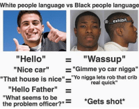 """Hello, Memes, and White People: White people language vs Black people language  exhibit  """"Hello"""" """"Wassup""""  """"Nice car""""""""Gimme yo car nigga""""  1I  """"That house is nice""""-""""Yo nigga lets rob that crib  real quick""""  """"Hello Father""""  """"What seems to be  the problem officer?""""  -  *Gets shot*  """"Gets shot*  ?""""- I'm running on 5 hours of sleep for the past 2 days 🅱️"""