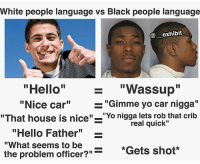 """Hello, J. Cole, and Logic: White people language vs Black people lanquage  exhibit  - """"Wassup""""  """"Nice car"""" -  """"That house is nice"""" """"Yo nigga lets rob that crib  real quick""""  """"Hello Father""""_  fi be?""""=  """"What seems to be  *Gets shot*  the problem officer?""""*Gets shot On some real shit denzel curry should be much more famous than j cole n logic,he much more lyrically talented and actually has a good flow unlike then lame niggas 😪(@savageebruh)"""