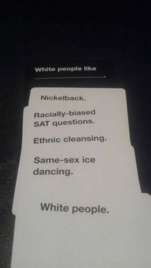 Dancing, Sex, and Target: White people like  Nickelback.  Racially-biased  SAT questions.  Ethnic cleansing  Same-sex ice  dancing  White people. coluring:  this game is a gift to humankind