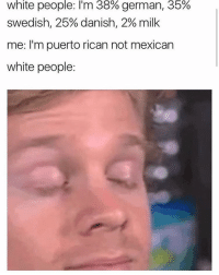 white people: l'm 38% german, 35%  Swedish, 25% danish, 2% milk  me: I'm puerto rican not mexican  white people: Might not post for a good while im starting to give up