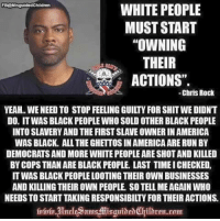 """~REBEL ANGEL III%: WHITE PEOPLE  MUST START  """"OWNING  THEIR  ACTIONS"""".  FB@MisguidedChildren  -Chris Rock  YEAH.. WE NEED TO STOP FEELING GUILTY FOR SHIT WE DIDNT  DO. IT WAS BLACK PEOPLE WHO SOLD OTHER BLACK PEOPLE  INTO SLAVERY AND THE FIRST SLAVE OWNER IN AMERICA  WAS BLACK. ALL THE GHETTOS IN AMERICA ARE RUNBY  DEMOCRATS AND MORE WHITE PEOPLE ARE SHOT AND KILLED  BY COPS THAN ARE BLACK PEOPLE. LAST TIME ICHECKED,  IT WAS BLACK PEOPLE LOOTING THEIR OWN BUSINESSES  AND KILLING THEIR OWN PEOPLE. SO TELL MEAGAIN WHO  NEEDS TO START TAKING RESPONSIBILTY FOR THEIR ACTIONS.  mrin HnrlramMisguidehilhren.rom ~REBEL ANGEL III%"""