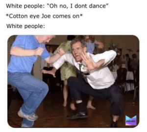 "Where did you come from where did you go: White people: Oh no, I dont dance""  *Cotton eye Joe comes on*  White people  MEMES Where did you come from where did you go"