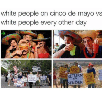 Why y'all stay trying to deport me: white people on cinco de mayo vs  white people every other day  RETUR STO  SENDER Why y'all stay trying to deport me