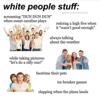 "dun dun: white people stuff:  @dicksoutfordepression  screaming ""DUN DUN DUN""  when sweet caroline plays  redoing a high five when  it ""wasn't good enough""  always talking  about the weather  while taking pictures:  ""let's do a silly one!'""  facetime their pets  ice breaker games  clapping when the plane lands"