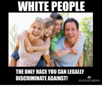 Discriminize: WHITE PEOPLE  THE ONLY RACE YOU CAN LEGALLV  DISCRIMINATE AGAINST!  POLITICAL INSIDER