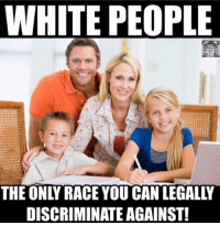 White People: WHITE PEOPLE  THE ONLY RACE YOU CAN LEGALLY  DISCRIMINATE AGAINST!