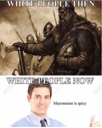 White People, Yeah, and White: WHITE PEOPLE THEN  Mayonnaise is spicy Yeah Chadd
