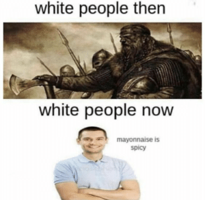 24 best funny memes lol: white people then  white people now  mayonnaise is  spicy 24 best funny memes lol