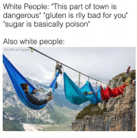 """Sure, I'm dangling hundreds of feet above certain death- but do you even know how much chlorine is in tap water?: White People: """"This part of town is  dangerous"""" """"gluten is rlly bad for you  sugar is basically poison  Also white people:  IG: Official Agnew Sure, I'm dangling hundreds of feet above certain death- but do you even know how much chlorine is in tap water?"""