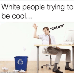 "White People, Cool, and White: White people trying to  be cool  ""COLBY!""  made With mematic meirl"