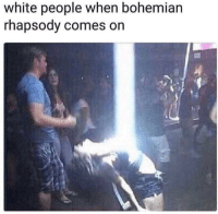 Meme, Memes, and White People: white people when bohemian  rhapsody come  s on Is this the real meme? via /r/memes https://ift.tt/2Qjyfpg