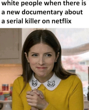 Dank, Memes, and Netflix: white people when there is  a new documentary about  a serial killer on netflix Meirl by yougrownupcum MORE MEMES