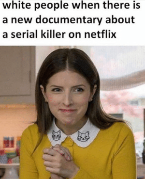 Dank, Netflix, and White People: white people when there is  a new documentary about  a serial killer on netflix I'm ready to go.