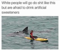 Sooooo me 😂😂🙋🏼: White people will go do shit like this  but are afraid to drink artificial  sweeteners Sooooo me 😂😂🙋🏼