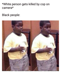 *White person gets killed by cop on  Camera  Black people *cricket chirp*