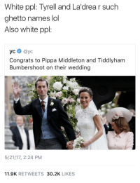 Blackpeopletwitter, Ghetto, and Lol: White ppl: Tyrell and La'drea r such  ghetto names lol  Also white ppl:  усе @yc  Congrats to Pippa Middleton and Tiddlyham  Bumbershoot on their wedding  5/21/17, 2:24 PM  11.9K RETWEETS 30.2K LIKES <p>Who and who? (via /r/BlackPeopleTwitter)</p>