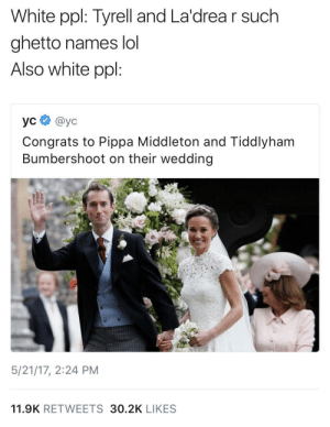 Ghetto, Lol, and White: White ppl: Tyrell and La'drea r such  ghetto names lol  Also white ppl:  усе @yc  Congrats to Pippa Middleton and Tiddlyham  Bumbershoot on their wedding  5/21/17, 2:24 PM  11.9K RETWEETS 30.2K LIKES Who and who?