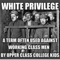 College, Memes, and Work: WHITE PRIVILEGE  ATERMOFTEN.USEDAGAINST  WORKING CLASS MEN  BY UPPER CLASS COLLEGE KIDS Anyone seen my White Privilege?
