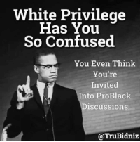 White people aren't allowed to be Pro Black: White Privilege  Has You  So Confused  You Even Think  You're  Invited  Into ProBlack  iscussion  @TruBidniz White people aren't allowed to be Pro Black