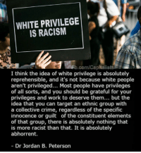 ...: WHITE PRIVILEGE  IS RACISM  .com/Capitalists  I think the idea of white privilege is absolutely  reprehensible, and it's not because white people  aren't privileged... Most people have privileges  of all sorts, and you should be grateful for your  privileges and work to deserve them... but the  idea that you can target an ethnic group with  a collective crime, regardless of the specific  innocence or guilt of the constituent elements  of that group, there is absolutely nothing that  is more racist than that. It is absolutely  abhorrent.  Dr Jordan B. Peterson ...