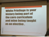 White Privilege is history class: White Privilege is your  history being part of  the core curriculum  and mine being taught  as an elective White Privilege is history class