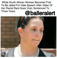 "Africa, cnn.com, and Memes: White South African Woman Becomes First  To Be Jailed For Hate Speech After Video Of  Her Racist Rant Goes Viral; Sentenced To  Three Years  @balleralert White South African Woman Becomes First To Be Jailed For Hate Speech After Video Of Her Racist Rant Goes Viral; Sentenced To Three Years – blogged by @MsJennyb ⠀⠀⠀⠀⠀⠀⠀⠀⠀ ⠀⠀⠀⠀⠀⠀⠀⠀⠀ While racist, hate speech should never be tolerated, it is strictly prohibited in South Africa, as it is specifically excluded from the protection of free speech in the Constitution. In fact, according to the NY Times, back in 2016, the country released a draft law that would criminalize racism, meaning hate speech cases would go to criminal courts instead of civil and would be punishable by up to 10 years in prison. ⠀⠀⠀⠀⠀⠀⠀⠀⠀ ⠀⠀⠀⠀⠀⠀⠀⠀⠀ Since then, the nation has moved to implement the new rules and subsequently make an example of a white South African woman. ⠀⠀⠀⠀⠀⠀⠀⠀⠀ ⠀⠀⠀⠀⠀⠀⠀⠀⠀ According to CNN, Vicki Momberg was found guilty in November for crimen injuria, better known as the willful injuring of someone's dignity in her racist verbal attack on a black police officer. The incident was caught on camera and quickly went viral. Since then, Momberg has been prosecuted and sentenced to three years in prison with one year suspended sentence, as she becomes the first South African to be jailed for the offense. ⠀⠀⠀⠀⠀⠀⠀⠀⠀ ⠀⠀⠀⠀⠀⠀⠀⠀⠀ ""We've had crimen injuria (cases before), but they have always been coupled by other charges. This is the first for a prison sentence for crimen injuria on its own,"" a spokesperson said of the sentencing. ""We are pleased with the sentence. This sends a clear message to those who undermine other people's rights."" ⠀⠀⠀⠀⠀⠀⠀⠀⠀ ⠀⠀⠀⠀⠀⠀⠀⠀⠀ In the incident that led to the sentencing, Momberg was caught on video hurling racial slurs at South African police officers after they stopped to help her after her car was broken into in Johannesburg. According to reports, she repeatedly used words that were used to insult black people during the apartheid. ⠀⠀⠀⠀⠀⠀⠀⠀⠀ ⠀⠀⠀⠀⠀⠀⠀⠀⠀ Now, Momberg will have two years behind bars to think about her actions."