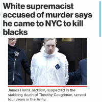 """Memes, 🤖, and Media: White supremacist  accused of murder says  he came to NYC to kill  blacks  James Harris Jackson, suspected in the  stabbing death of Timothy Caughman, served  four vears in the Armv. 😡😠💔😢 A fame-seeking whitesupremacist came to NewYork to kill blackpeople in the """" media capital of the world"""" — and took out his race rage on a 66-year-old can collector, police said Wednesday. Army veteran James Harris Jackson, 28, took a Bolt Bus from Maryland on Friday to """"target male blacks"""" in the city, said Assistant Chief William Aubry of Manhattan South Detectives. He particularly didn't like blackmen who were romantically involved with whitewomen, sources said. """"The reason why he picked New York is because it is the media capital of the world,"""" Aubry said. """"He wanted to make a statement."""" Jackson, who served in the Army for four years, identifies as a white supremacist and told police he penned a manifesto about his racist views, the police sources said. That screed, Jackson told police, contains information about an imminent attack on blacks in New York. He said it is saved on a computer seized by the NYPD, but cops need a search warrant to look at it, the sources said. Jackson used a 26-inch mini-sword to repeatedly stab Timothy Caughman in the chest and back as he was digging through the trash near the corner of Ninth Avenue and West 36th Street at about 11:30 p.m. Monday, according to Aubry. A witness told police of hearing Caughman yell, """"What are you doing? Get off me!"""" and saw Jackson on top of him. After the stabbing, Caughman stumbled into the Midtown South station house for help while Jackson cleaned the blood off himself in a restaurant restroom, sources said. Caughman died at a hospital."""