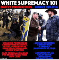 bundy: WHITE SUPREMACY 101  NATIVE PROTECTORS BUNDY MILITIA  -UNARMED PROTECTORS  ARMED PROTESTERS  GREETED WITH  A FRIENDLY  BEAN B  ROUNDS  HANDSHAKE BY COPS  SOUND WEAPONS  ACQUITTED OF ALL  -FACE CRIMINAL CHARGES  CHARGES FOR  FOR TAKING BACK THEIR  TRESPASSING  ON NATIVE LAND  SUB, MEDIA