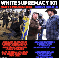 Comment yes and share if you agree. #NoDAPL: WHITE SUPREMACY 101  NATIVEPROTECTORS BUNDY MILITIA  UNARMED PROTECTORS  ARMED PROTESTERS  GREETED WITH BEATINGS  GREETED WITH  TASERS PEPPER SPRAY  A FRIENDLY  BEAN BAG ROUNDS AND  HANDSHAKE BY COPS  SOUND WEAPONS  ACQUITTED OF ALL  FACE CRIMINAL CHARGES  CHARGES FOR  FOR TAKING BACK THEIR  TRESPASSING  OWN LAND  ON NATIVE LAND  SUB MEDIA Comment yes and share if you agree. #NoDAPL