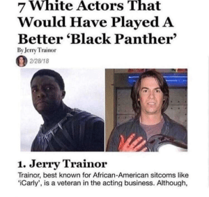 iCarly, Jerry Trainor, and American: White  That  7 Actors  Would Have Played A  Better 'Black Panther'  By Jerry Trainor  2/28/18  1. Jerry Trainor  Trainor, best known for African-American sitcoms like  iCarly', is a veteran in the acting business. Although, me irl