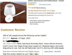 Bleach, Free, and Help: White Toilet Brush And Holder/Bow Plastic  by EugenNolle  103 customer reviews  Price: £3.59 FREE UK delivery.  Usually dispatched within 2 to 3 days.  This seller does not deliver to the United States. Learn more  Dispatched from and sold by Alex Shanks Ltd.  5 new from £3.59  . White Bleach resistent polyproplene  . Quality bristle toilet brush  Floor Standing  Customer Review  169 of 181 people found the following review helpful  Agony!, 23 Sept. 2013  By  This review is from: White Toilet Brush And Holder/Bowl Plastic (Kitchen & Home)  I don't know how these things have caught on! Absolute agony and quite  disgusting to use. Call me old fashioned, but I'm sticking with toilet paper.  Help other customers find the most helpful reviews  Was this review helpful to you? Yes No  Report abuse Pemalink me irl