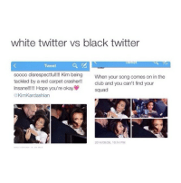 I love that account so much I'm always laughing when they post something oh my god: white twitter vs black twitter  Tweet  soooo disrespectful!!!! Kim being  When your song comes on in the  tackled by a red carpet crasher!!  club and you can't find your  Insane!!!!!! Hope you're okay  squad  @Kim Kardashian  2014/09/26, 10:14 PM I love that account so much I'm always laughing when they post something oh my god