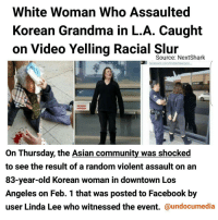 "😮😤😠 FuckWhiteSupremacy FuckAltRight hatecrime ""According to the post, which has since been made private on Facebook, a Caucasian woman ran up to the elderly woman, hit her in the face with her fist and ran off, allegedly screaming ""white power"" as she attempted to escape. Good Samaritan bystanders chased the attacker and called the police who soon after arrested her. Initially, LAPD reported that the attacker's name was Patty Garcia, but a fingerprint analysis confirmed her identity as 27-year-old Alexis Duvall. Duvall is currently being held on $50,000 bail for felony battery. However, LAPD told us on Thursday afternoon that the incident was not currently being investigated as a hate crime. The part of the story where the woman yelled ""white power"", which was propagated through social media, is officially a matter to be looked into by investigators."" donaldtrump hate violence reality korean grandma: White Woman Who Assaulted  Korean Grandma in L.A. Caught  on Video Yelling Racial Source: Next Shark  facebook comAndakhlealpos,  On Thursday, the Asian community was shocked  to see the result of a random violent assault on an  83-year-old Korean woman in downtown Los  Angeles on Feb. 1 that was posted to Facebook by  user Linda Lee who witnessed the event.  @undocumedia 😮😤😠 FuckWhiteSupremacy FuckAltRight hatecrime ""According to the post, which has since been made private on Facebook, a Caucasian woman ran up to the elderly woman, hit her in the face with her fist and ran off, allegedly screaming ""white power"" as she attempted to escape. Good Samaritan bystanders chased the attacker and called the police who soon after arrested her. Initially, LAPD reported that the attacker's name was Patty Garcia, but a fingerprint analysis confirmed her identity as 27-year-old Alexis Duvall. Duvall is currently being held on $50,000 bail for felony battery. However, LAPD told us on Thursday afternoon that the incident was not currently being investigated as a hate crime. The part of the story where the woman yelled ""white power"", which was propagated through social media, is officially a matter to be looked into by investigators."" donaldtrump hate violence reality korean grandma"