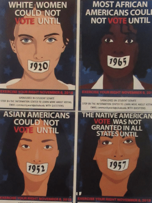 America, Asian, and Native American: WHITE WOMEN  COULD NOT  MOST AFRICAN  AMERICANS COUL  NOT VOTE UNTIL  UNTI  1965  1920  EXERCISE YOUR RIGHT NOVEMBER 6, 2018  SPONSORED BY STUDENT SENATE  STOP BY THE INFORMATION CENTER TO LEARN MORE ABOUT VOTING  EMAIL communityworkostkateedu WITH OUESTİONS  EXERCISE YOUR RIGHT NOVEMBER 6, 20  SPONSORED 84 STUDENT SENATE  STOP BY THE INFORMATION CENTER TO LEARN MORE ABOUT VOTIN  EMAIL communityworkostkołe edu WITH QUESTIONS  ASIAN AMERICANS THE NATIVE AMERICAN  COULD NOT  VOTE UNTIL  VOTE WAS NOT  GRANTED IN ALL  STATES UNTIL  1957  1952  EXERCISE YOUR RIGHT NOVEMBER 6, 201 EXERCISE YOUR RIGHT NOVEMBER 6,2018 atopcat: starinyourhand: Do it for your foremothers that never got the chance. Translation: America can't celebrate 100 years of female suffrage until 2065