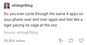 meirl by cassieidk3 MORE MEMES: whitegirlblog  Do you ever cycle through the same 4 apps on  your phone over and over again and feel like a  tiger pacing its cage at the zoo  Source: whitegirlblog  56,806 notes meirl by cassieidk3 MORE MEMES