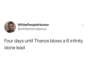 Avengers, Infinity, and Thanos: WhitePeopleHumor  @whitememejesu:s  Four days until Thanos blows a 6 infinity  stone lead Avengers