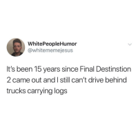 Crazy, Tumblr, and Blog: WhitePeopleHumor  @whitememejesu:s  It's been 15 years since Final Destinstion  2 came out and I still can't drive behind  trucks carrying logs whitepeopletwitter:  That movie was crazy