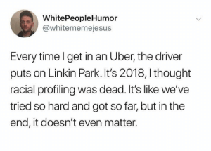 Welp, the caucasity.: WhitePeopleHumor  @whitememejesus  Every time l get in an Uber, the driver  puts on Linkin Park. It's 2018, I thought  racial profiling was dead. It's like we've  tried so hard and got so far, but in the  end, it doesn't even matter. Welp, the caucasity.