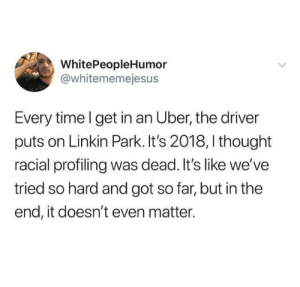 Uber, Time, and Thought: WhitePeopleHumor  @whitememejesus  Every time l get in an Uber, the driver  puts on Linkin Park. It's 2018, I thought  racial profiling was dead. It's like we've  tried so hard and got so far, but in the  end, it doesn't even matter.