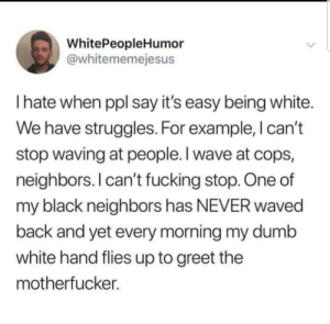 Dumb, Fucking, and Black: WhitePeopleHumor  @whitememejesus  I hate when ppl say it's easy being white.  We have struggles. For example, l can't  stop waving at people. I wave at cops,  neighbors. I can't fucking stop. One of  my black neighbors has NEVER waved  back and yet every morning my dumb  white hand flies up to greet the  motherfucker. Same.