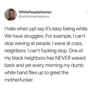 Dumb, Fucking, and Black: WhitePeopleHumor  @whitememejesus  I hate when ppl say it's easy being white.  We have struggles. For example, I can't  stop waving at people. I wave at cops,  neighbors. I can't fucking stop. One of  my black neighbors has NEVER waved  back and yet every morning my dumb  white hand flies up to greet the  mothertucker. I can't stop waving at people