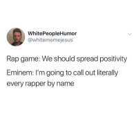 Ass, Eminem, and Rap: WhitePeopleHumor  @whitememejesus  Rap game: We should spread positivity  Eminem: I'm going to call out literally  every rapper by name whitepeopletwitter:  New Eminem album  thats why I am better than everybody. Kiss my ass, and suck my dick, everyone Eminem. Hes not wrong you know. He did proceed to shit on every rapper for the entirety of his career.