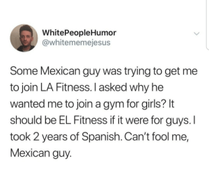 Girls, Gym, and Spanish: WhitePeopleHumor  @whitememejesus  Some Mexican guy was trying to get me  to join LA Fitness. I asked why he  wanted me to join a gym for girls? It  should be EL Fitness if it were for guys.I  took 2 years of Spanish. Can't fool me,  Mexican guy The Fitness
