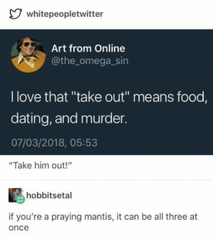 """Asdfghjkl #JustRandom: whitepeopletwitter  Art from Online  @the_omega_sin  I love that """"take out"""" means food,  dating, and murder  07/03/2018, 05:53  """"Take him out!""""  hobbitsetal  if you're a praying mantis, it can be all three at  once Asdfghjkl #JustRandom"""